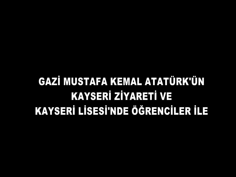 GAZİ MUSTAFA KEMAL ATATÜRK'ÜN KAYSERİ ZİYARETİ